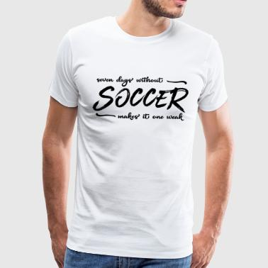 SEVEN DAYS WITHOUT SOCCER - Soccer T-Shirt - Gift - Men's Premium T-Shirt