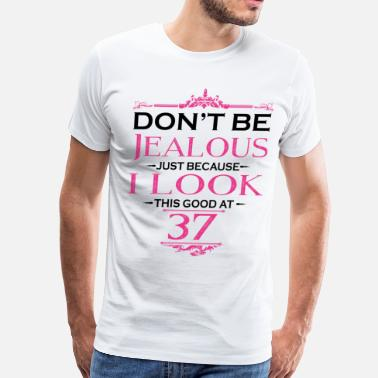 37 Years Old Birthday Don't be Jealous just because i look this good at - Men's Premium T-Shirt