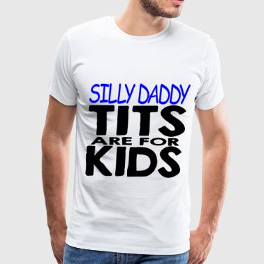 Silly Daddy Tits Are For Kids   - Men's Premium T-Shirt