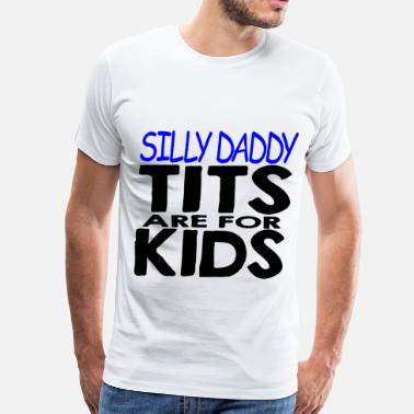 Porn Silly Silly Daddy Tits Are For Kids   - Men's Premium T-Shirt