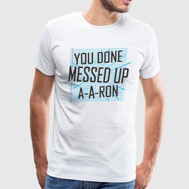 You Done Messed Up A-A-Ron - Men's Premium T-Shirt