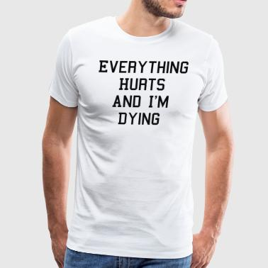Everything Hurts And I m Dying - Men's Premium T-Shirt