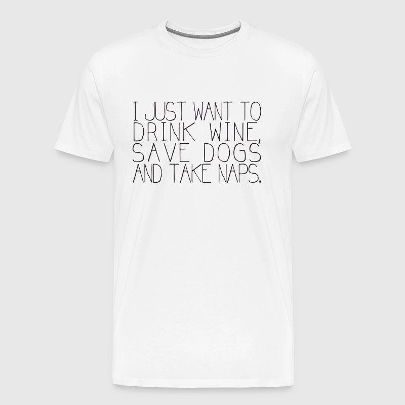 I Just Want To Drink Wine Save Dogs And Take Naps - Men's Premium T-Shirt