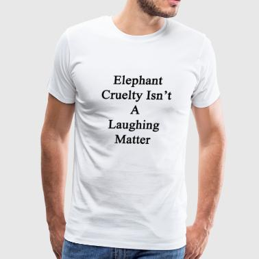 Elephants Matter elephant_cruelty_isnt_a_laughing_matter - Men's Premium T-Shirt