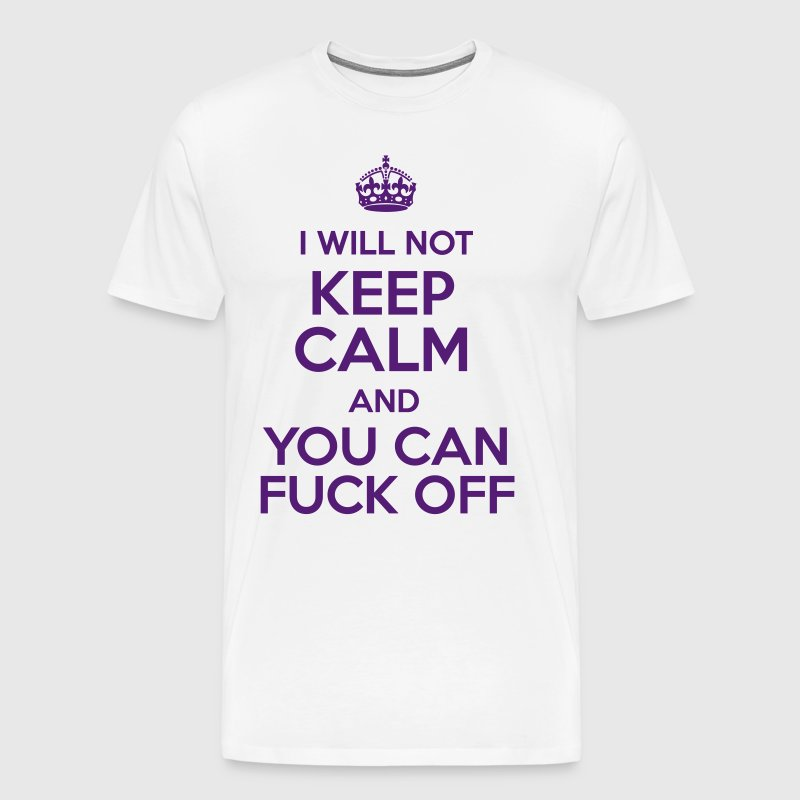 I Will Not Keep Calm and You Can Fuck Off - Men's Premium T-Shirt