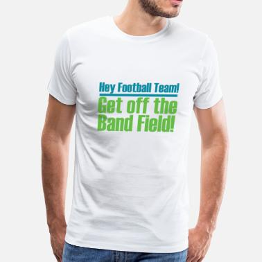 Football Field Music Get Off the (Marching) Band Field! - Men's Premium T-Shirt