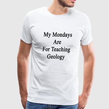my_mondays_are_for_teaching_geology - Men's Premium T-Shirt