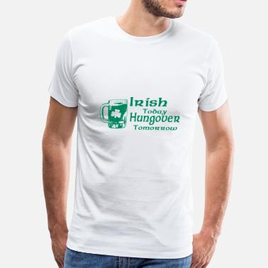 Irish Today Hungover Tomorrow Irish Today Hungover Tomorrow - Men's Premium T-Shirt