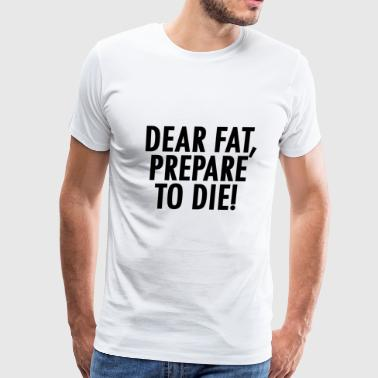 Dear Fat Dear Fat Prepare to Die - Men's Premium T-Shirt