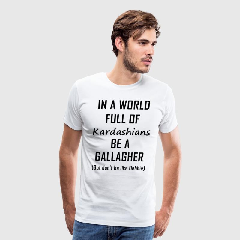 In a world full of kardashians be a gallagher but - Men's Premium T-Shirt
