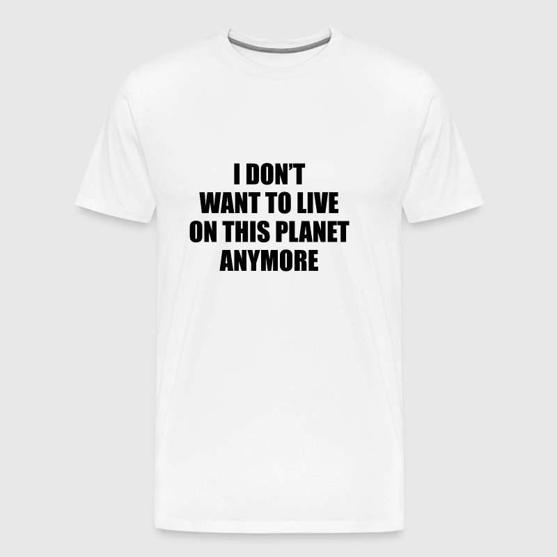 I Don't Want To Live On This Planet Anymore. - Men's Premium T-Shirt