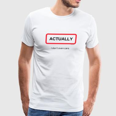 TshirtsR BOLD: ACTUALLY I dont even care. - Men's Premium T-Shirt