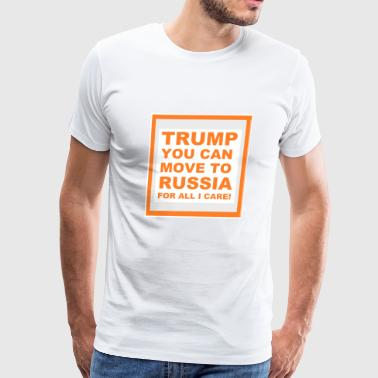 TRUMP YOU CAN MOVE TO RUSSIA FOR ALL I CARE - Men's Premium T-Shirt