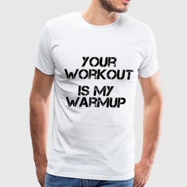 Your Workout Is My Warmup Gym Motivation - Men's Premium T-Shirt