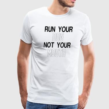 RUN YOUR DOG NOT YOUR MOUTH - Men's Premium T-Shirt