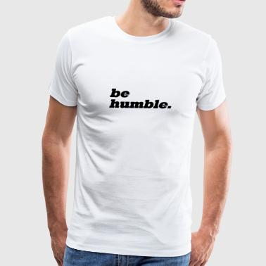 be humble. - Men's Premium T-Shirt