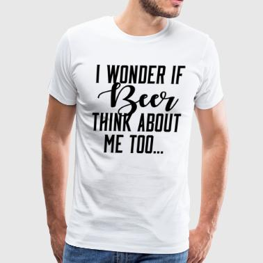 I Wonder If Beer Thinks About Me - Men's Premium T-Shirt