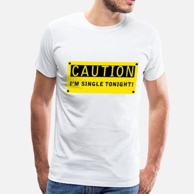 Single Tonight CAUTION! I'm single tonight! - Men's Premium T-Shirt