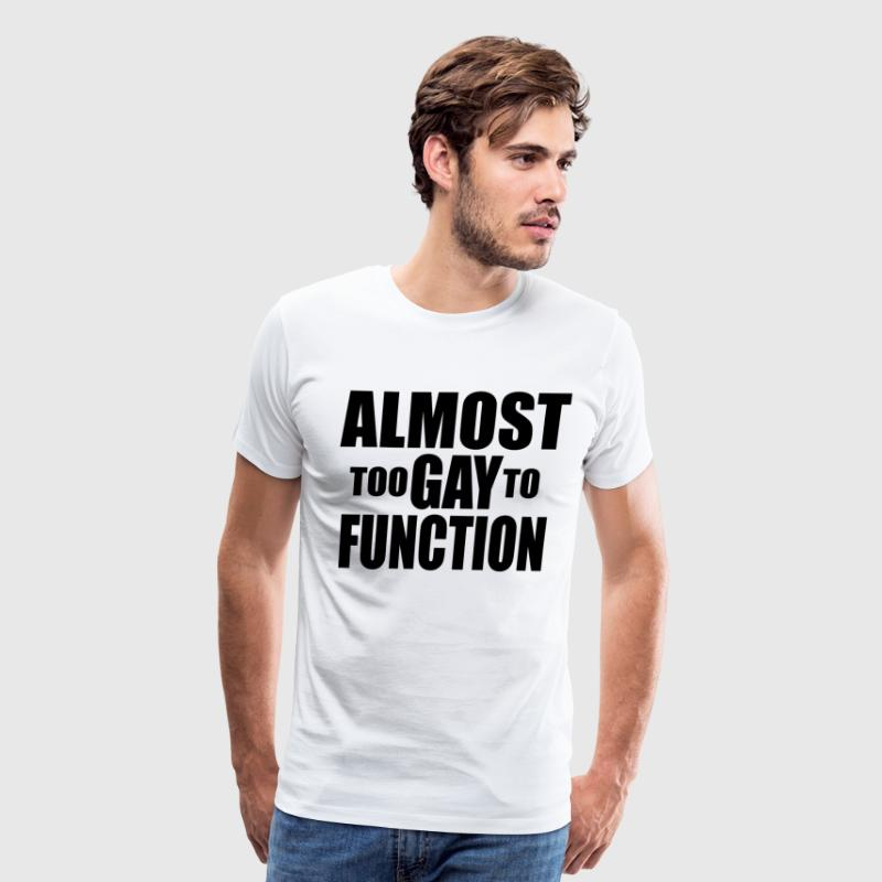Almost Too Gay To Function - Men's Premium T-Shirt
