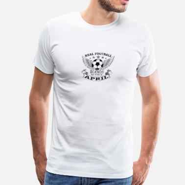 Real Legends Are Born In April REAL FOOTBALL LEGENDS ARE BORN IN APRIL - Men's Premium T-Shirt
