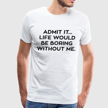 Life Would Be Boring Without Me - Men's Premium T-Shirt