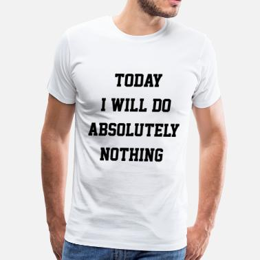 Today I Will Do Absolutely Nothing TODAY I WILL DO ABSOLUTELY NOTHING - Men's Premium T-Shirt