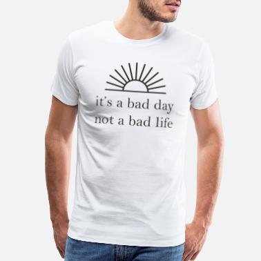 Positive It's A Bad Day Not A Bad Life - Men's Premium T-Shirt