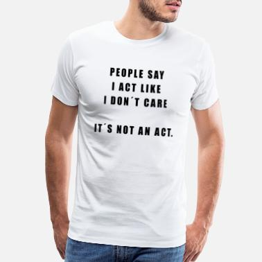 I Dont Care PEOPLE SAY I ACT LIKE I DONT CARE! ITS NOT AN ACT! - Men's Premium T-Shirt