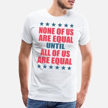 Integration NONE OF US ARE EQUAL UNTIL ALL OF US ARE EQUAL - Men's Premium T-Shirt