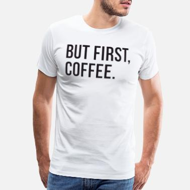 49ed1829 But First Coffee Top Funny Slogan Morning Tumblr H - Men's Premium T-Shirt