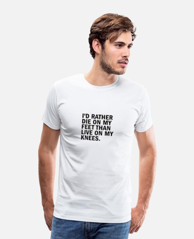Quote T-Shirts - I D RATHER DIE ON MY FEET THAN LIVE ON MY KNEES - Men's Premium T-Shirt white