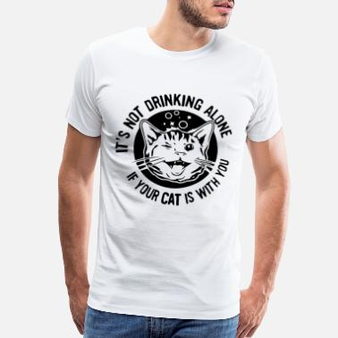 New IT S NOT DRINKING ALONE IF YOUR CAT IS WITH YO - Men's Premium T-Shirt