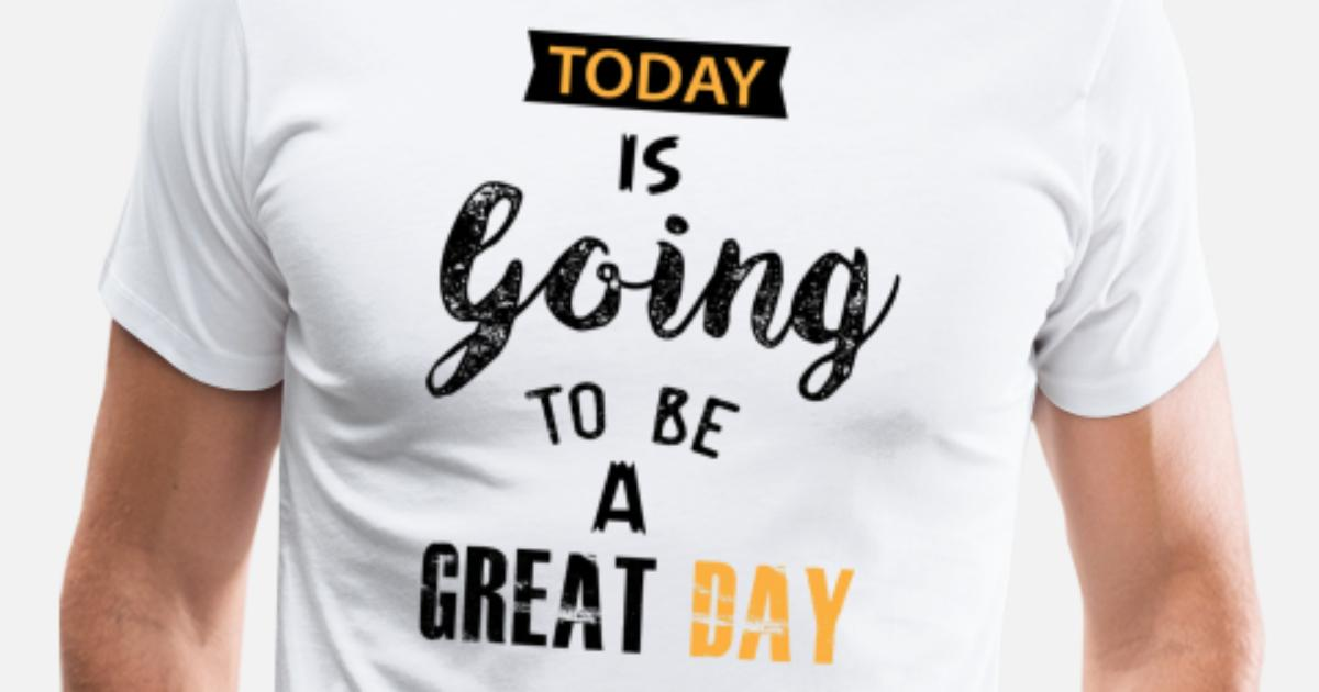 Today Is Going To Be A Good Day Mens Premium T Shirt Spreadshirt