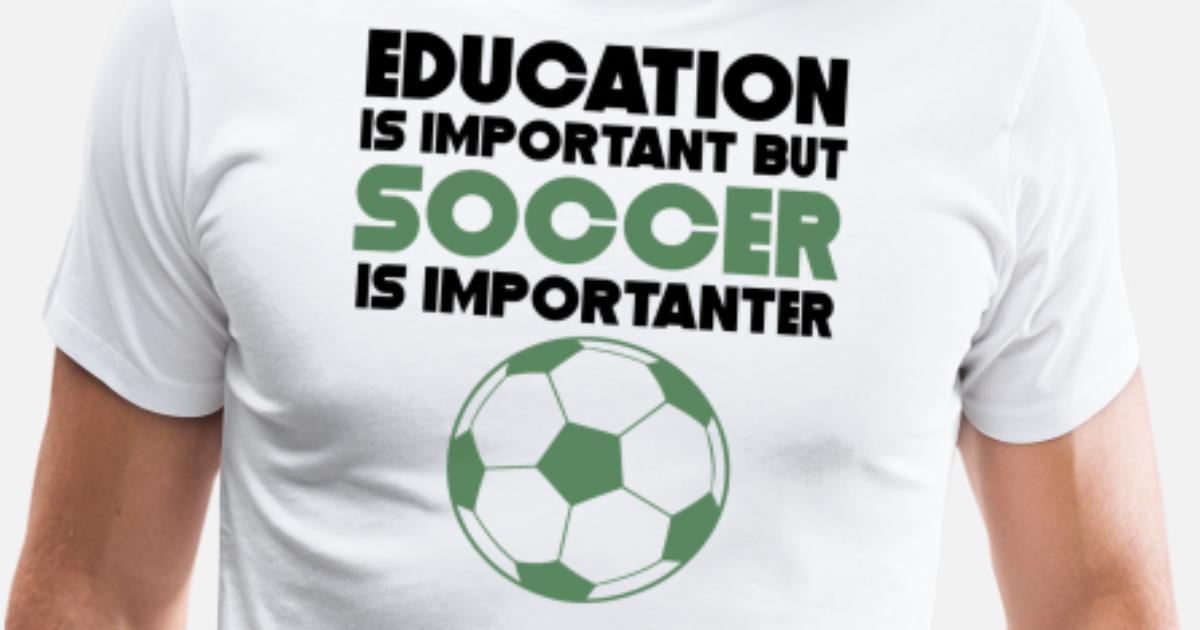 6a03786c8b7 Education Is Important But Soccer Is Importanter Men's Premium T-Shirt |  Spreadshirt