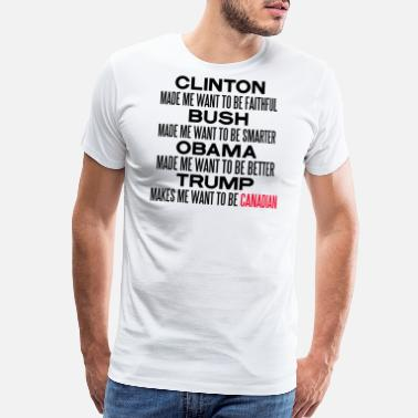 Anti Trump TRUMP MAKES ME WANT TO BE CANADIAN - Men's Premium T-Shirt