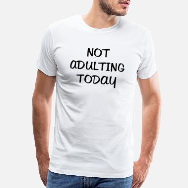 Go To Sleep Not Adulting Today - Men's Premium T-Shirt
