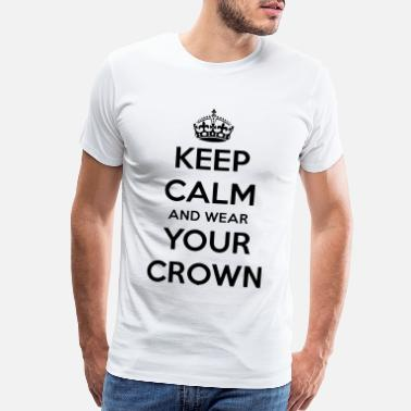 Keep Calm Crown Keep Calm And Wear Your Crown - Men's Premium T-Shirt