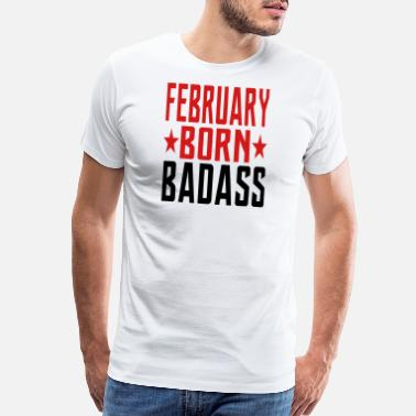 Born To Be Badass FEBRUARY BORN BADASS BORN IN FEBRUARY - Men's Premium T-Shirt