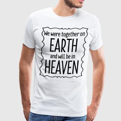 We were together on earth and will be in heaven - Men's Premium T-Shirt