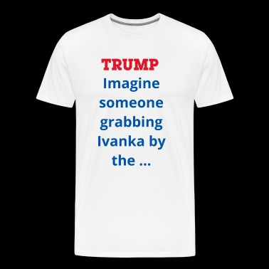 Trump imagine someone grabbing Ivanka by the... - Men's Premium T-Shirt