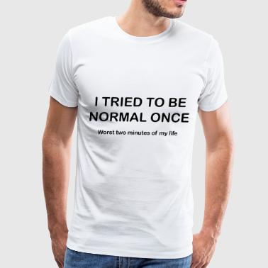 I Tried To Be Normal Once worst two minutes of my - Men's Premium T-Shirt