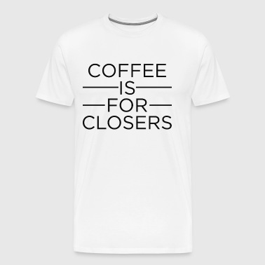 Coffee Is For Closers - Men's Premium T-Shirt
