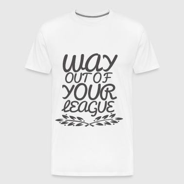 Way Out of Your League - Men's Premium T-Shirt