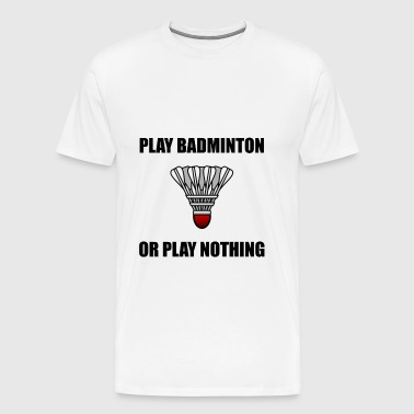 Play Badminton Or Nothing - Men's Premium T-Shirt