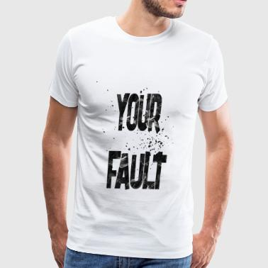 your fault - Men's Premium T-Shirt