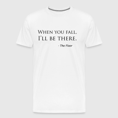 When you fall, I'll be there. - the Floor - Men's Premium T-Shirt