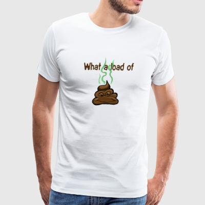What A Load Of Shit T Shirt - Men's Premium T-Shirt