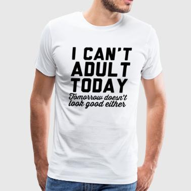 I Can't Adult Today - Men's Premium T-Shirt