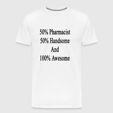 50_pharmacist_50_handsome_and_100_awesom - Men's Premium T-Shirt
