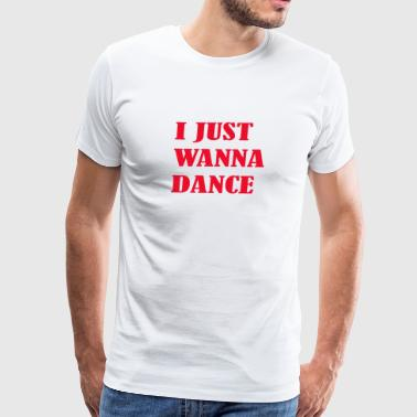 I just wanna dance - Men's Premium T-Shirt